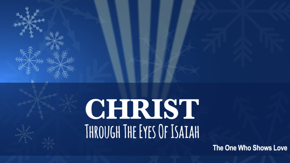 Christ Through The Eyes of Isaiah; The One Who Shows Love